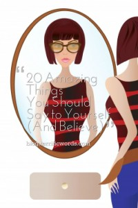 20 Amazing Things You Should Say to Yourself (And Believe)