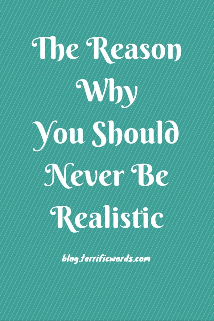 The Reason Why You Should Never Be Realistic