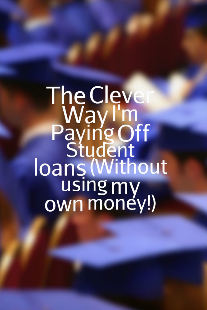The Clever Way I'm Paying off Student Loans (Without using my own money!)