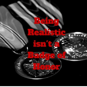 Being Realistic isn't aBadge of Honor