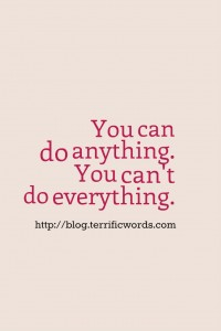 Quit trying to be superwoman. You can do anything. But you can't do it all.